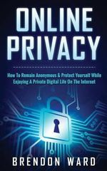 Online Privacy : How to Remain Anonymous & Protect Yourself While Enjoying a Private Digital Life on the Internet - Brendon Ward