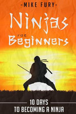 Ninjas for Beginners : 10 Days to Becoming a Ninja - Mike Fury