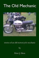 The Old Mechanic : Stories of an Old Motorcycle Mechanic - MR Peter J Uren