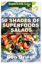 50 Shades of Superfoods Salads : Over 50 Wheat Free, Heart Healthy, Quick & Easy, Low Cholesterol, Whole Foods, Full of Antioxidants & Phytochemicals: Cooking for Two for Weight Loss Transformation - Don Orwell