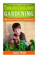 Tomato Container Gardening : How to Grow Tomatoes in Small Spaces - James Wood
