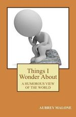 Things I Wonder about : A Humorous Look at the World - Aubrey Malone