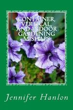 Container, Vertical, and Indoor Gardening Mishaps : A Guide for Beginners and Experienced Gardners - Jennifer Hanlon