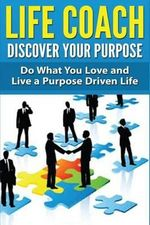 Life Coach - Discover Your Purpose : Do What You Love and Live a Purpose Driven Life - Dan Miller