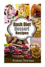 Dash Diet Desserts : Satisfy Your Sweet Tooth with Over 50 Quick and Easy Dash Diet Recipes - Kristina Newman