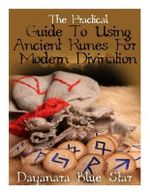 The Practical Guide to Using Ancient Runes for Modern Divination - Dayanara Blue Star