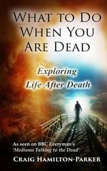 What to Do When You Are Dead : Life After Death, Heaven and the Afterlife: A Famous Spiritualist Psychic Medium Explores the Life Beyond Death and Describes What Heaven, Hell and the Afterlife Are Like. - Craig Hamilton-Parker