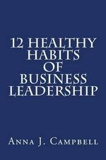 12 Healthy Habits of Business Leadership : The Power of Investing in Yourself - Anna J Campbell