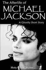 The Afterlife of Michael Jackson : A Ghostly Short Story - Holy Ghost Writer