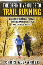 The Definitive Guide to Trail Running : A Beginner's Manual to Train for Ultramarathons, 50k's and Even 100 Milers! - Chris Alexander