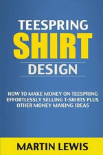 Teespring Shirt Design : How to Make Money on Teespring Effortlessly Selling T-Shirts Plus Other Money Making Ideas (T Shirt Design, T Shirt, Custom T Shirts, T Shirt Maker, Tee Shirt, T-Shirts, Make Money Online) - Martin Lewis