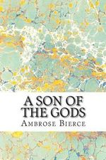 A Son of the Gods : (Ambrose Bierce Classics Collection) - Ambrose Bierce