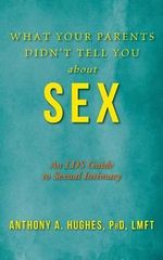 What Your Parents Didn't Tell You about Sex : An Lds Guide to Sexual Intimacy - Dr Anthony a Hughes Phd