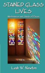 Stained Glass Lives : Masterpieces and Stacks of Pieces - Leah W Newton
