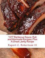 107 Barbecue Sauce, Rub and Marinade Recipes : Plus a Great Jerky Recipe - Rupert C Robertson III