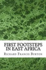 First Footsteps in East Africa : (Richard Francis Burton Classics Collection) - Richard Francis Burton