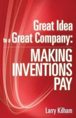 Great Idea to a Great Company : Making Inventions Pay - Larry Kilham