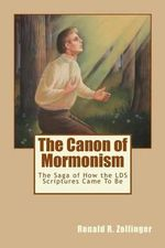 The Canon of Mormonism : The Saga of How the Lds Scriptures Came to Be - Dr Ronald R Zollinger