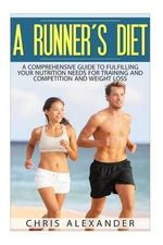 A Runner's Diet : A Comprehensive Guide to Fulfilling Your Nutrition Needs for - Chris Alexander