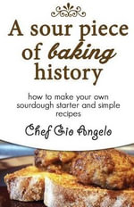 A Sour Piece of Baking History : How to Make Your Own Sourdough Starter and Simple Recipes - Chef Gio Angelo