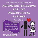 Asperger's Syndrome for the Neurotypical Partner : By the Girl with the Curly Hair - Alis Rowe