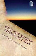 Bold New Worlds Anthology 2014 : Science Fiction and Fantasy Short Story Contest - High School Students