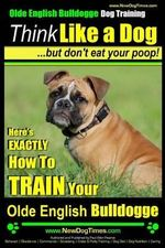 Olde English Bulldogge, Dog Training Think Like a Dog...But Don't Eat Your Poop! : Here's Exactly How to Train Your Olde English Bulldogge - MR Paul Allen Pearce