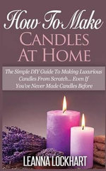 How to Make Candles at Home : The Simple DIY Guide to Making Luxurious Candles from Scratch? Even If You've Never Made Candles Before - Leanna Lockhart
