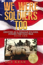 We Were Soldiers Too : Serving as a Reagan Soldier During the Cold War - Bob Kern