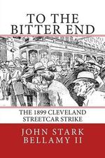 To the Bitter End : The 1899 Cleveland Streetcar Strike - MR John Stark Bellamy II