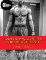 Faster Stronger Wiser : Body Weight Blast - Glenn Payne Jr