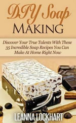 DIY Soap Making : Discover Your True Talents with These 35 Incredible Soap Recipes You Can Make at Home Right Now - Leanna Lockhart