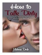 How to Talk Dirty : Enhancing Communication and Eroticism with Passionate Pillow Talk - Mistress Dede