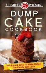 Dump Cake Cookbook : Delicious & Easy to Make Cakes the Family Will Love - Charity Wilson