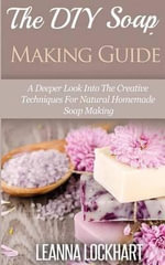 The DIY Soap Making Guide : A Deeper Look Into the Creative Techniques for Natural Homemade Soap Making - Leanna Lockhart