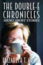 The Double-E Chronicles : Short Short Stories - Elizabeth T Greer
