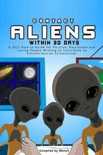 Contact Aliens Within 30 Days. a 2015 How to Guide for Positive, Passionate and Loving People Wishing to Contribute to Extraterrestrial Communities - Manu S
