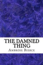 The Damned Thing : (Ambrose Bierce Classics Collection) - Ambrose Bierce