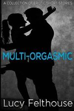 Multi-Orgasmic : A Collection of Erotic Short Stories - Lucy Felthouse