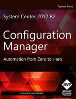 System Center 2012 R2 Configuration Manager : Automation from Zero to Hero - MR Raphael Perez