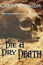 To Die a Dry Death : The True Story of the Batavia Shipwreck - Greta Van Der Rol