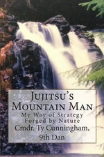 Jujitsu's Mountain Man : My Way of Strategy Forged by Nature - Cmdr Ty Cunningham