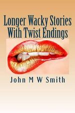 Longer Wacky Stories with Twist Endings - John M W Smith