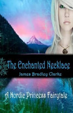 The Enchanted Necklace : A Nordic Princess Fairytale - James Bradley Clarke