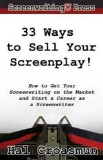 33 Ways to Sell Your Screenplay! : How to Get Your Screenwriting on the Market and Start a Career as a Screenwriter - Hal Croasmun