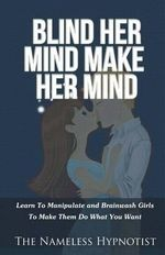 Blind Her Mind Make Her Mind : Learn to Manipulate and Brainwash Girls to Make Them Do What You Want - The Nameless Hypnotist