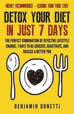 Detox Your Diet in Just 7 Days : The Perfect Combination of Effective Lifestyle Change: 7 Days to Re-Educate, Reactivate, and Realise a Better You. - Benjamin P Bonetti