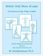 Stretch, Hold, Move, & Leap! the Science of Yoga, Pilates, & Ballet : Data & Graphs for Science Lab: Volume 4 - M Schottenbauer