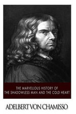 The Marvellous History of the Shadowless Man and the Cold Heart - Adelbert Von Chamisso