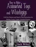 How to Make Animated Toys and Whirligigs : Full-Size Patterns and Step-By-Step Instructions for Making Twenty Unique Animated Projects - Jack Wiley